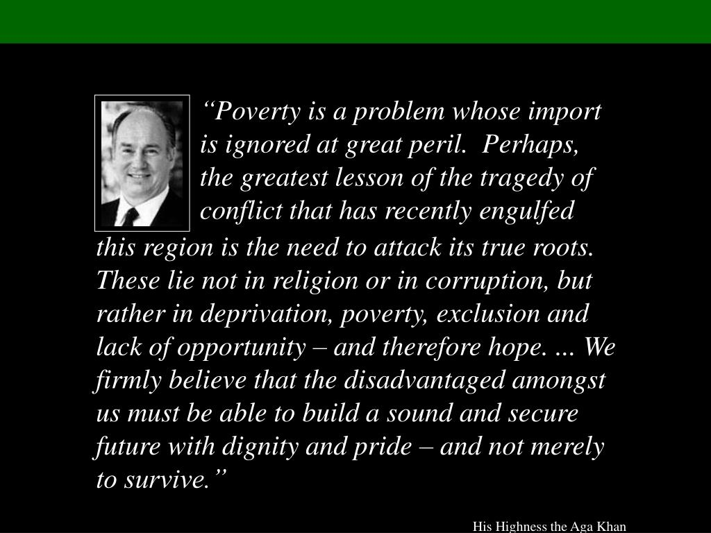 """Poverty is a problem whose import is ignored at great peril.  Perhaps, the greatest lesson of the tragedy of conflict that has recently engulfed"