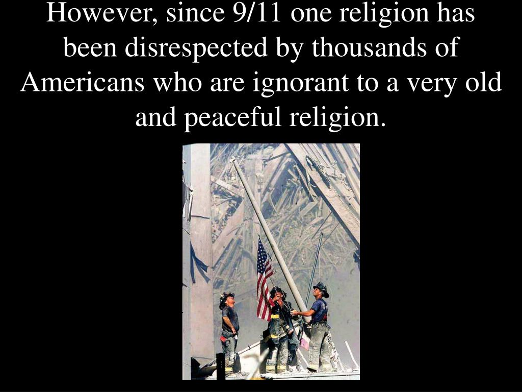 However, since 9/11 one religion has been disrespected by thousands of Americans who are ignorant to a very old and peaceful religion.