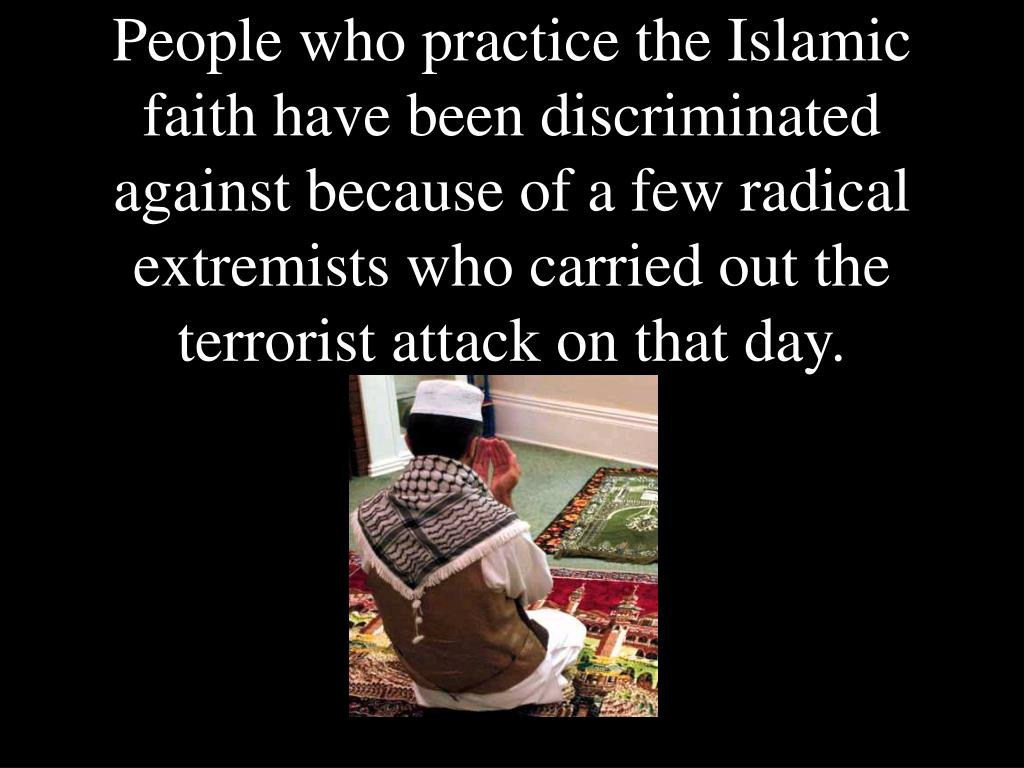 People who practice the Islamic faith have been discriminated against because of a few radical extremists who carried out the terrorist attack on that day.