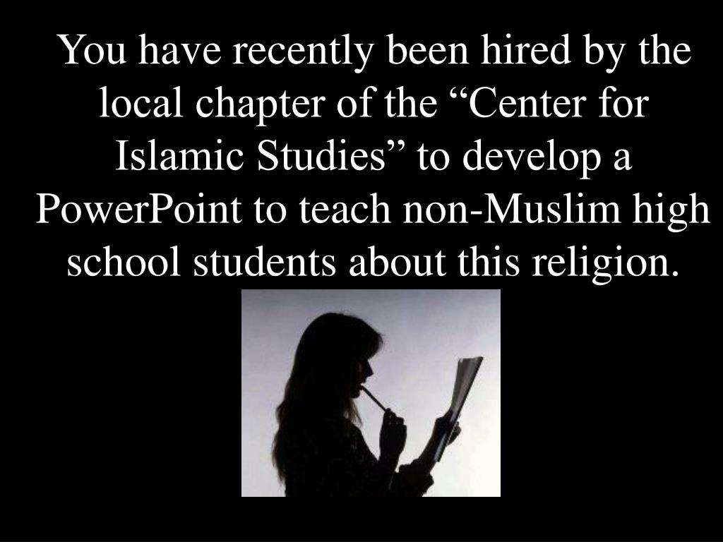 """You have recently been hired by the local chapter of the """"Center for Islamic Studies"""" to develop a PowerPoint to teach non-Muslim high school students about this religion."""