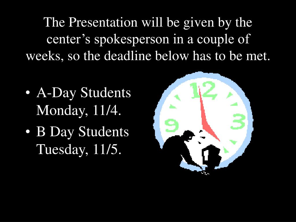 The Presentation will be given by the center's spokesperson in a couple of  weeks, so the deadline below has to be met.