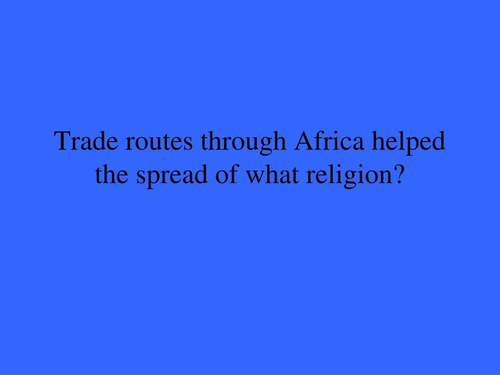Trade routes through Africa helped the spread of what religion?