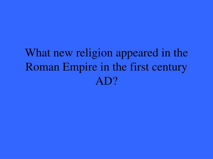 What new religion appeared in the roman empire in the first century ad