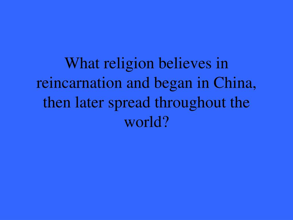 What religion believes in reincarnation and began in China, then later spread throughout the world?