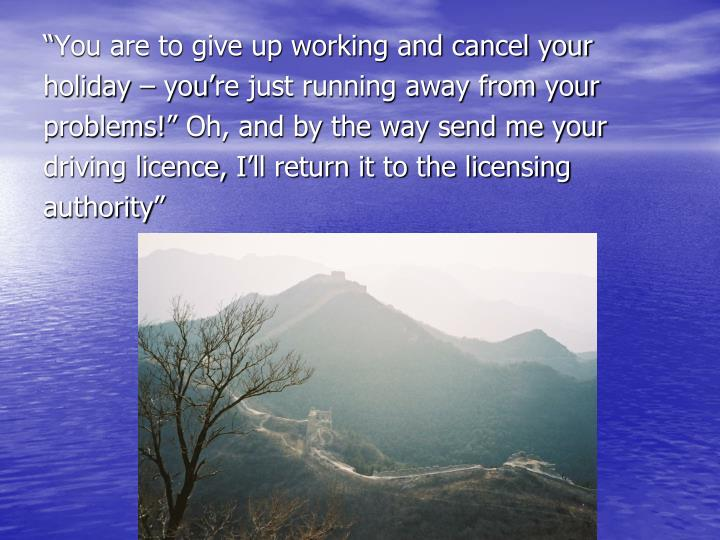 """You are to give up working and cancel your"