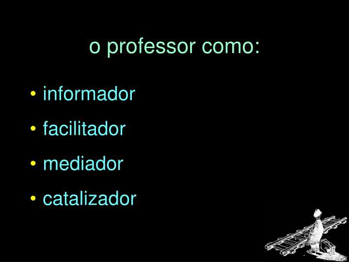 o professor como: