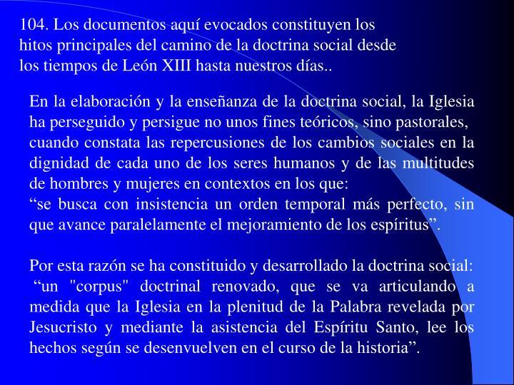 104. Los documentos aquí evocados constituyen los hitos principales del camino de la doctrina social desde los tiempos de León XIII hasta nuestros días..