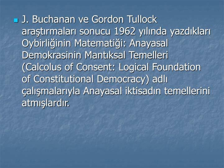 J. Buchanan ve Gordon Tullock aratrmalar sonucu 1962 ylnda yazdklar Oybirliinin Matematii: Anayasal Demokrasinin Mantksal Temelleri (Calcolus of Consent: Logical Foundation of Constitutional Democracy) adl almalaryla Anayasal iktisadn temellerini atmlardr.