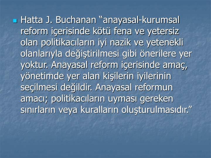 Hatta J. Buchanan anayasal-kurumsal reform ierisinde kt fena ve yetersiz olan politikaclarn iyi nazik ve yetenekli olanlaryla deitirilmesi gibi nerilere yer yoktur. Anayasal reform ierisinde ama, ynetimde yer alan kiilerin iyilerinin seilmesi deildir. Anayasal reformun amac; politikaclarn uymas gereken snrlarn veya kurallarn oluturulmasdr.