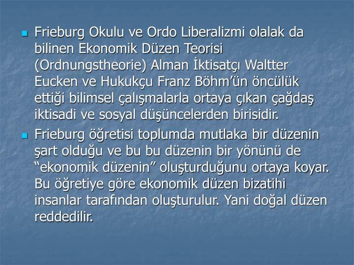 Frieburg Okulu ve Ordo Liberalizmi olalak da bilinen Ekonomik Dzen Teorisi (Ordnungstheorie) Alman ktisat Waltter Eucken ve Hukuku Franz Bhmn nclk ettii bilimsel almalarla ortaya kan ada iktisadi ve sosyal dncelerden birisidir.