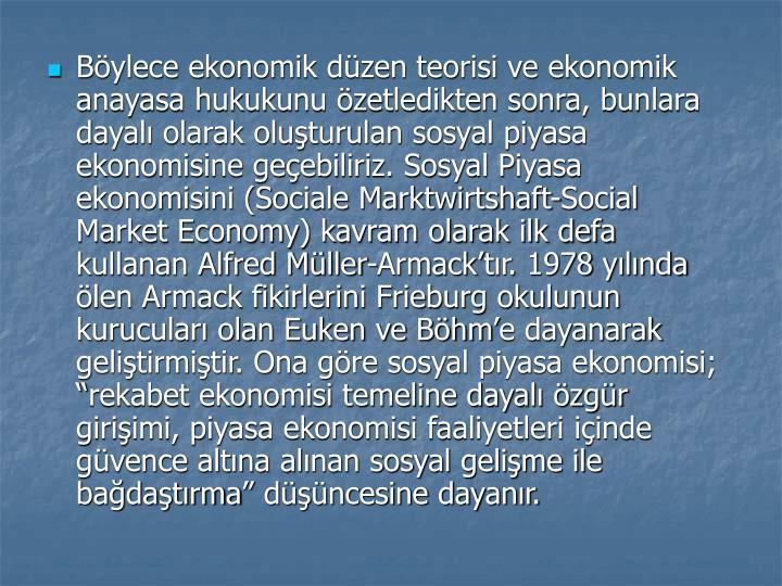 Bylece ekonomik dzen teorisi ve ekonomik anayasa hukukunu zetledikten sonra, bunlara dayal olarak oluturulan sosyal piyasa ekonomisine geebiliriz. Sosyal Piyasa ekonomisini (Sociale Marktwirtshaft-Social Market Economy) kavram olarak ilk defa kullanan Alfred Mller-Armacktr. 1978 ylnda len Armack fikirlerini Frieburg okulunun kurucular olan Euken ve Bhme dayanarak gelitirmitir. Ona gre sosyal piyasa ekonomisi; rekabet ekonomisi temeline dayal zgr giriimi, piyasa ekonomisi faaliyetleri iinde gvence altna alnan sosyal gelime ile badatrma dncesine dayanr.
