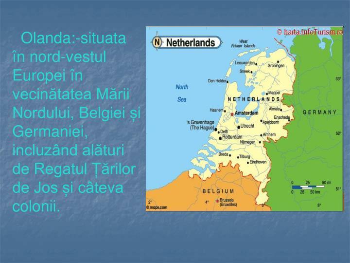 Olanda:-situata în nord-vestul Europei în vecinătatea Mării Nordului, Belgiei și Germaniei, incluzând alături de Regatul Țărilor de Jos și câteva colonii.