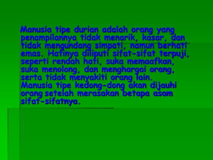 Manusia tipe durian adalah orang yang penampilannya tidak menarik, kasar, dan tidak mengundang simpati, namun berhati emas. Hatinya diliputi sifat-sifat terpuji, seperti rendah hati, suka memaafkan, suka menolong, dan menghargai orang, serta tidak menyakiti orang lain.