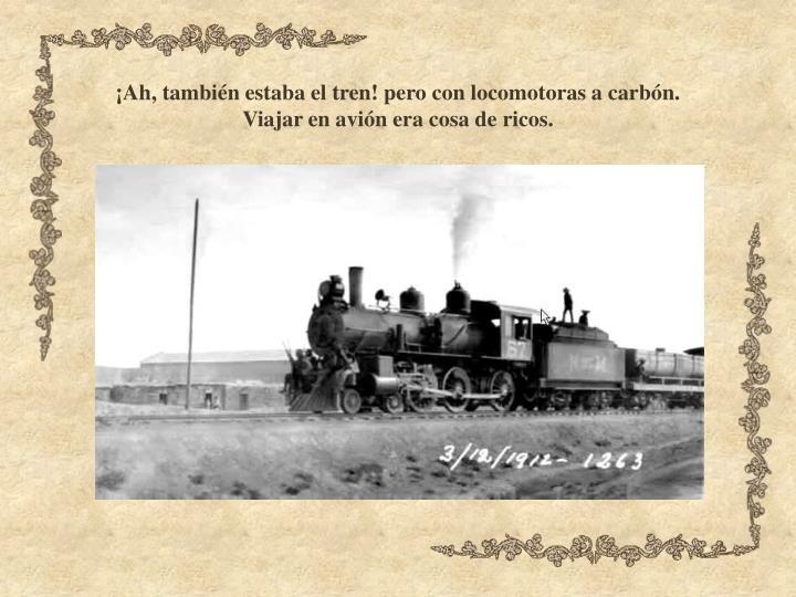 ¡Ah, también estaba el tren! pero con locomotoras a carbón.