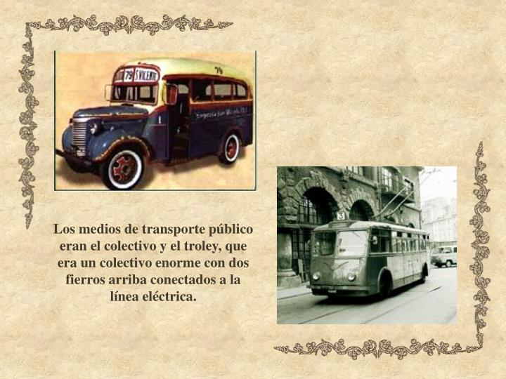 Los medios de transporte público eran el colectivo y el troley, que era un colectivo enorme con dos fierros arriba conectados a la línea eléctrica.