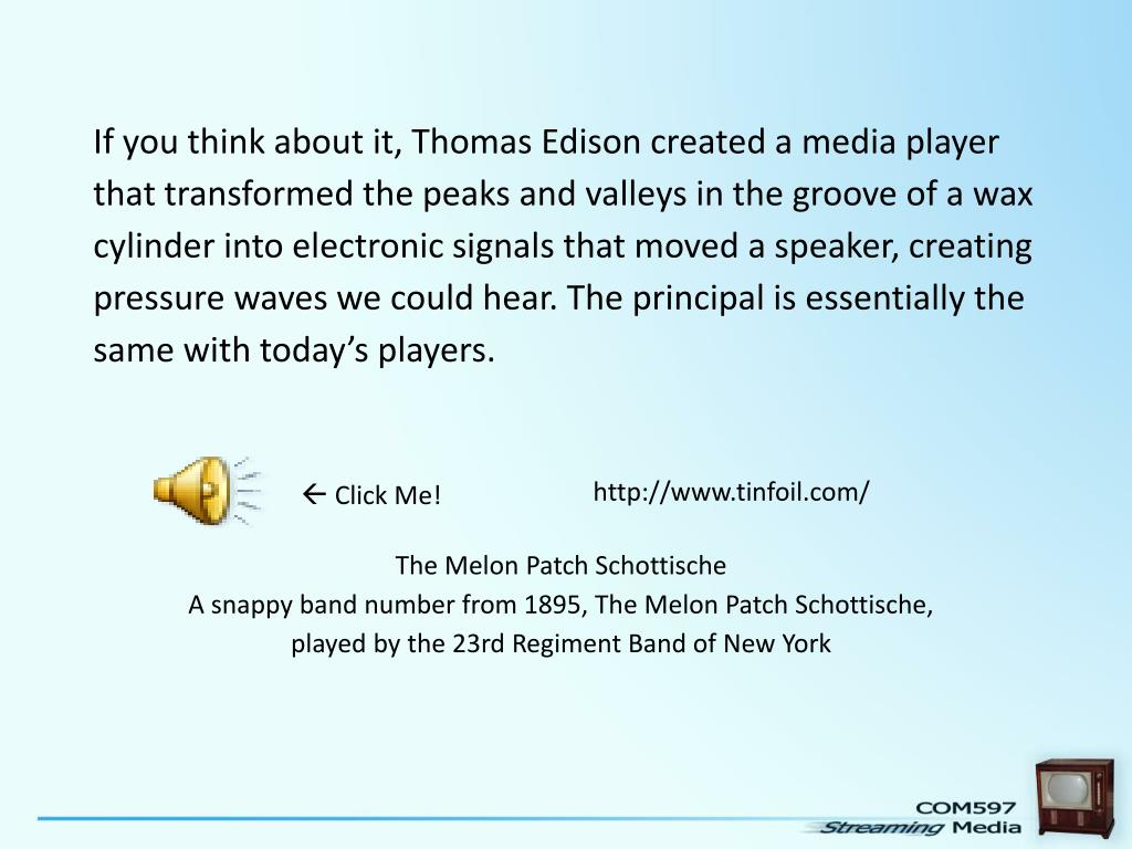 If you think about it, Thomas Edison created a media player that transformed the peaks and valleys in the groove of a wax cylinder into electronic signals that moved a speaker, creating pressure waves we could hear. The principal is essentially the same with today's players.