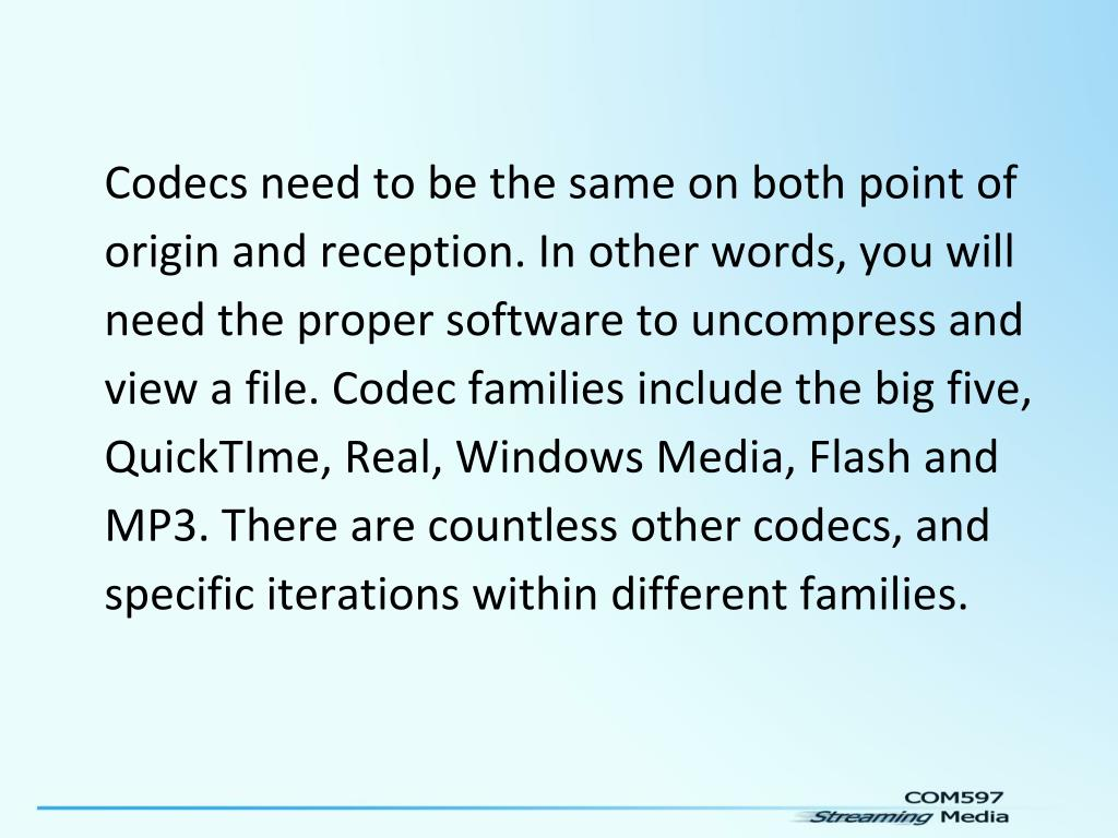 Codecs need to be the same on both point of origin and reception. In other words, you will need the proper software to uncompress and view a file. Codec families include the big five, QuickTIme, Real, Windows Media, Flash and MP3. There are countless other codecs, and specific iterations within different families.