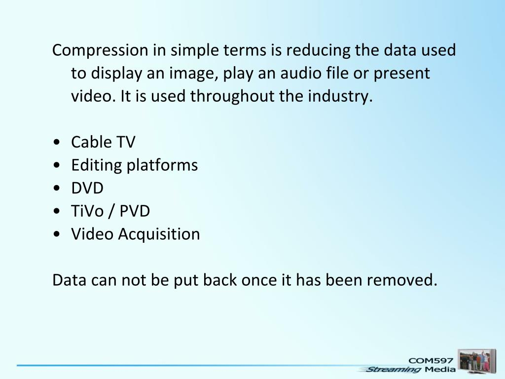 Compression in simple terms is reducing the data used to display an image, play an audio file or present video. It is used throughout the industry.