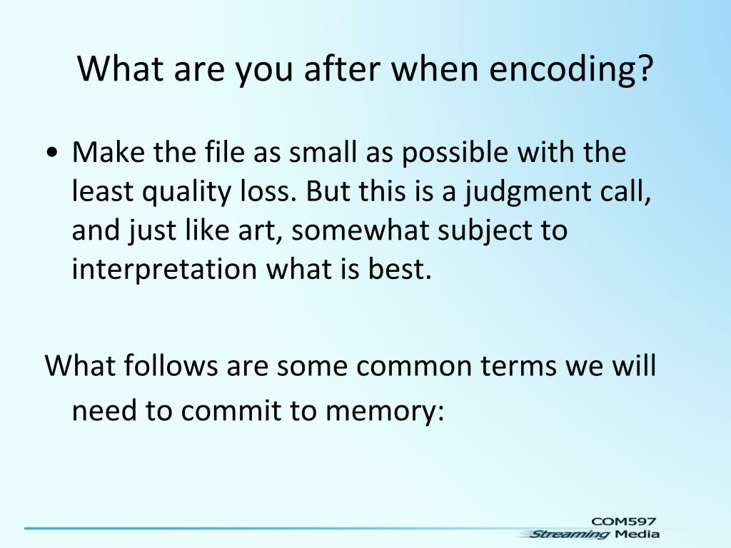 What are you after when encoding?