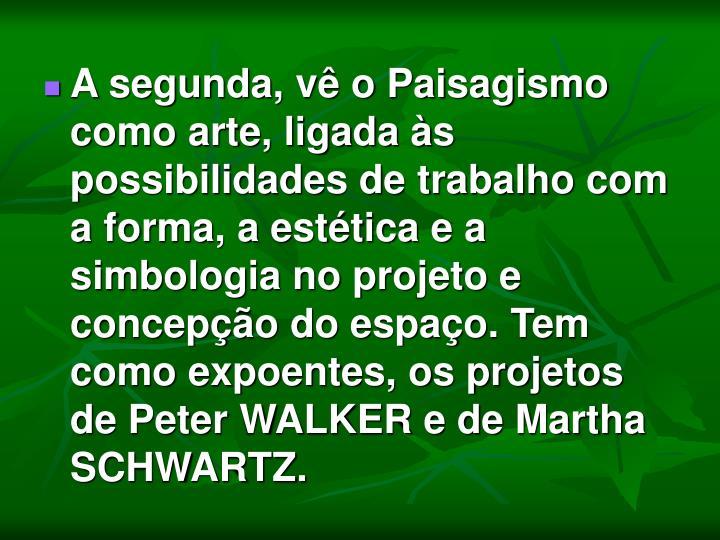A segunda, vê o Paisagismo como arte, ligada às possibilidades de trabalho com a forma, a estética e a simbologia no projeto e concepção do espaço. Tem como expoentes, os projetos de Peter WALKER e de Martha SCHWARTZ.