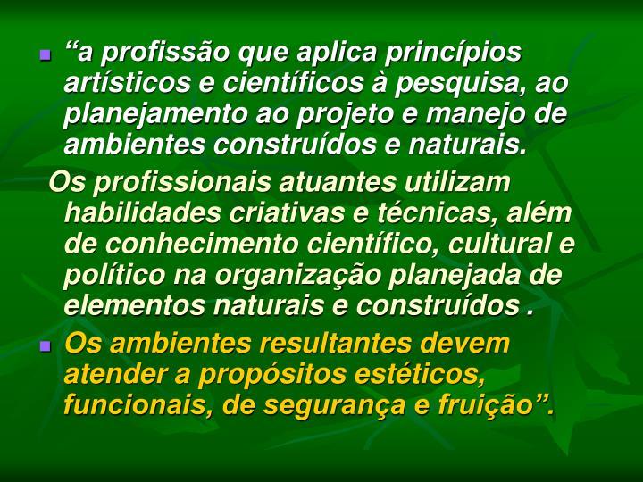 """""""a profissão que aplica princípios artísticos e científicos à pesquisa, ao planejamento ao projeto e manejo de ambientes construídos e naturais."""