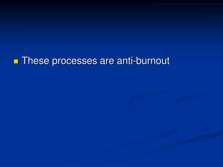 These processes are anti-burnout