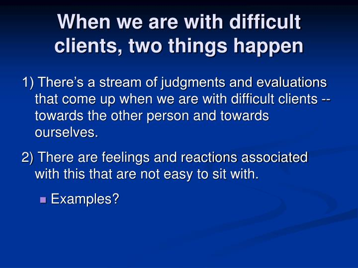When we are with difficult clients, two things happen