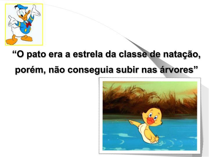 """""""O pato era a estrela da classe de natação, porém, não conseguia subir nas árvores"""""""