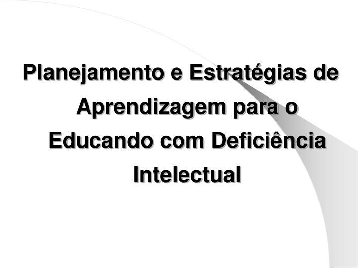 Planejamento e Estratégias de Aprendizagem para o Educando com Deficiência Intelectual