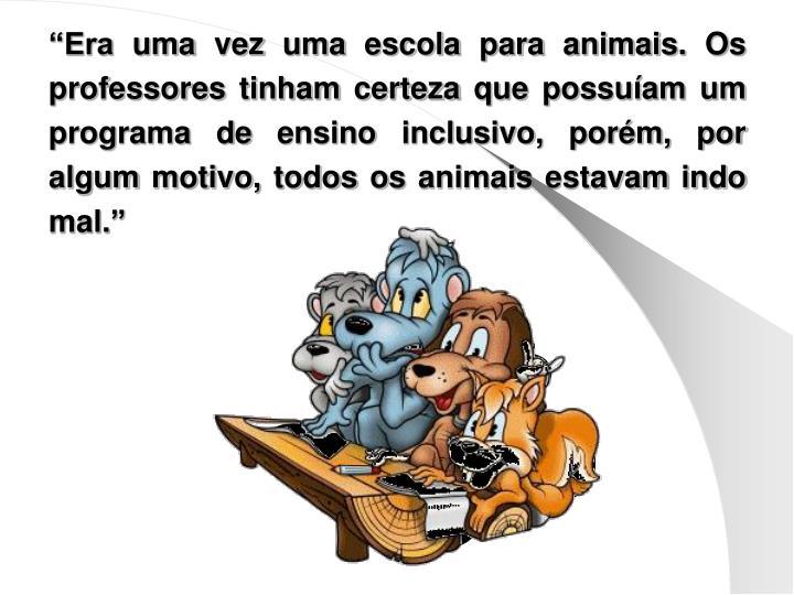 """""""Era uma vez uma escola para animais. Os professores tinham certeza que possuíam um programa de ensino inclusivo, porém, por algum motivo, todos os animais estavam indo mal."""""""