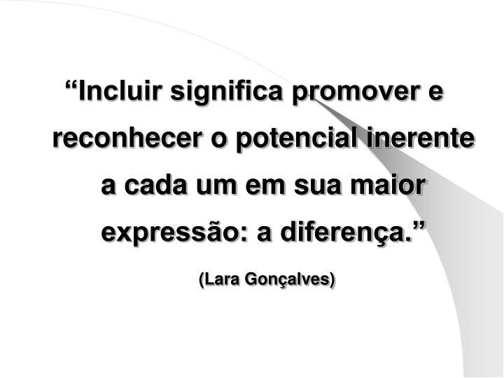 """""""Incluir significa promover e reconhecer o potencial inerente a cada um em sua maior expressão: a diferença."""""""
