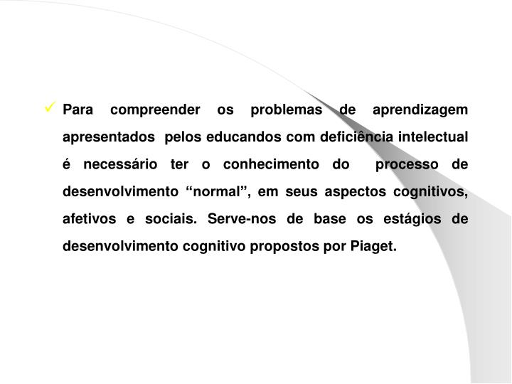 """Para compreender os problemas de aprendizagem apresentados  pelos educandos com deficiência intelectual é necessário ter o conhecimento do  processo de desenvolvimento """"normal"""", em seus aspectos cognitivos, afetivos e sociais. Serve-nos de base os estágios de desenvolvimento cognitivo propostos por Piaget."""