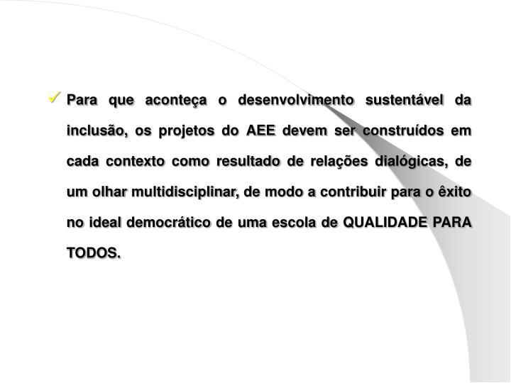 Para que aconteça o desenvolvimento sustentável da inclusão, os projetos do AEE devem ser construídos em cada contexto como resultado de relações dialógicas, de um olhar multidisciplinar, de modo a contribuir para o êxito no ideal democrático de uma escola de QUALIDADE PARA TODOS.