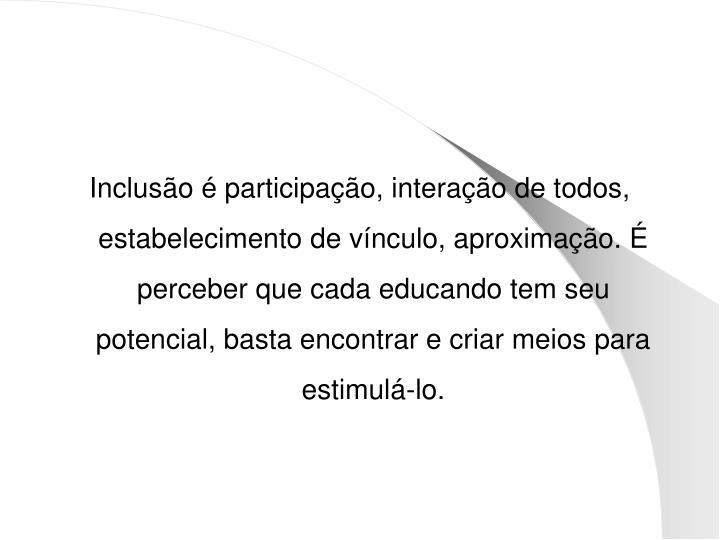 Inclusão é participação, interação de todos, estabelecimento de vínculo, aproximação. É perceber que cada educando tem seu potencial, basta encontrar e criar meios para estimulá-lo.