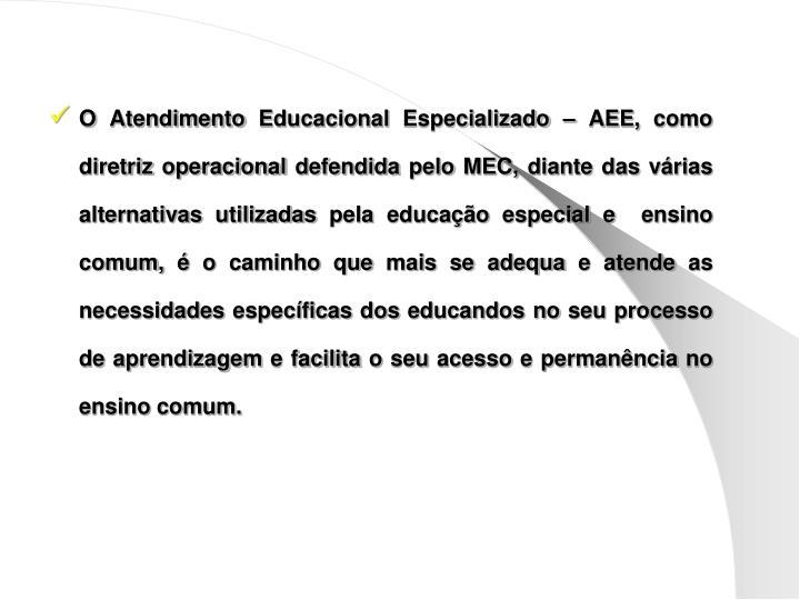 O Atendimento Educacional Especializado – AEE, como diretriz operacional defendida pelo MEC, diante das várias alternativas utilizadas pela educação especial e  ensino comum, é o caminho que mais se adequa e atende as necessidades específicas dos educandos no seu processo de aprendizagem e facilita o seu acesso e permanência no ensino comum.