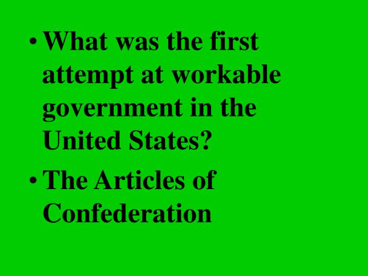 What was the first attempt at workable government in the United States?