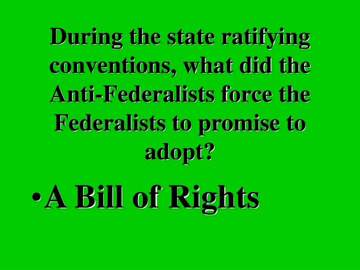 During the state ratifying conventions, what did the Anti-Federalists force the Federalists to promise to adopt?