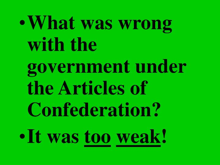 What was wrong with the government under the Articles of Confederation?