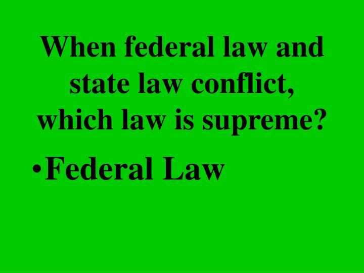 When federal law and state law conflict, which law is supreme?