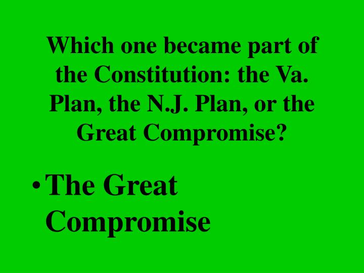 Which one became part of the Constitution: the Va. Plan, the N.J. Plan, or the Great Compromise?
