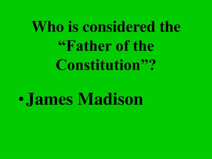 "Who is considered the ""Father of the Constitution""?"