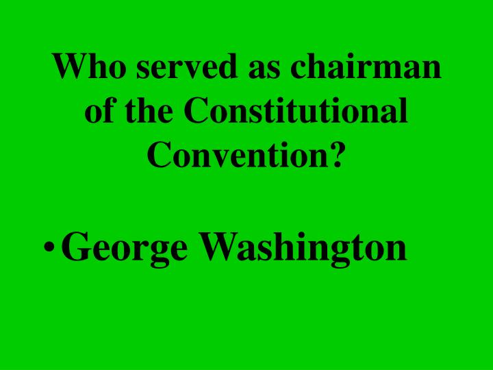 Who served as chairman of the Constitutional Convention?