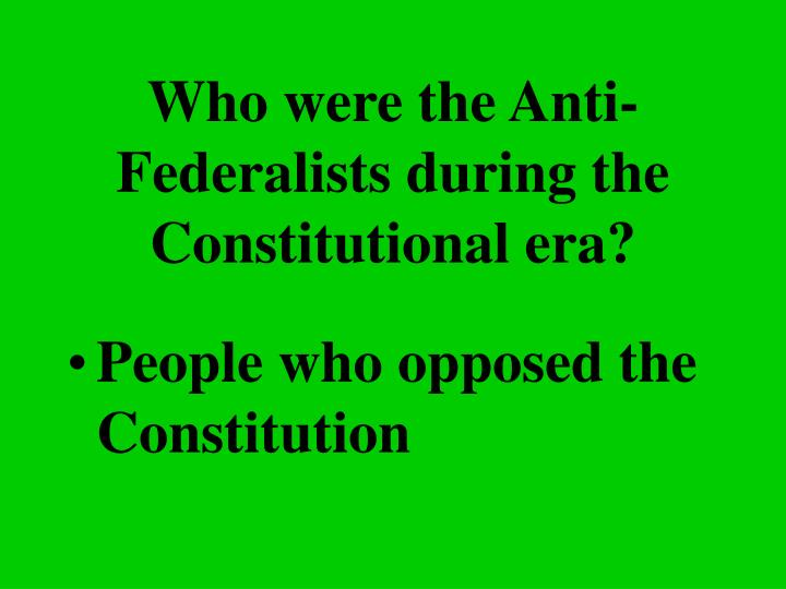 Who were the Anti-Federalists during the Constitutional era?