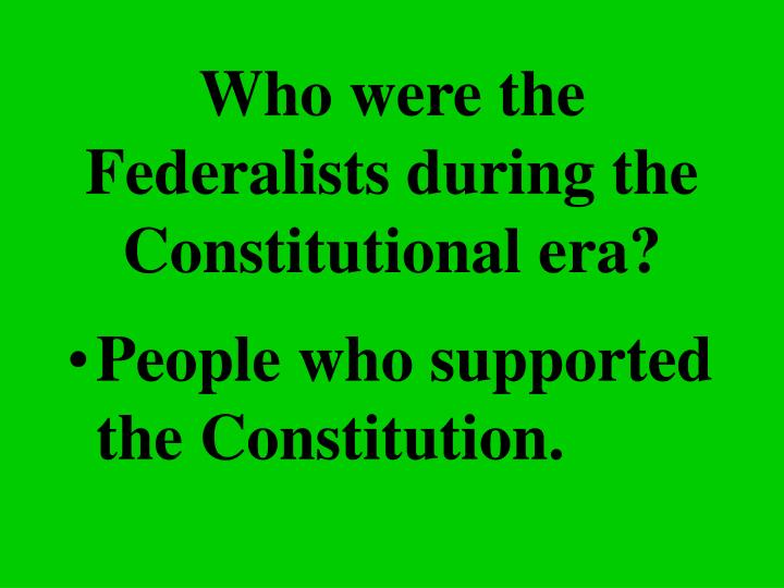 Who were the Federalists during the Constitutional era?