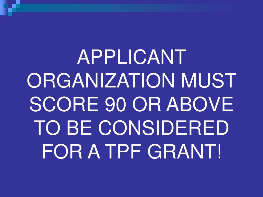 APPLICANT ORGANIZATION MUST SCORE 90 OR ABOVE TO BE CONSIDERED FOR A TPF GRANT!