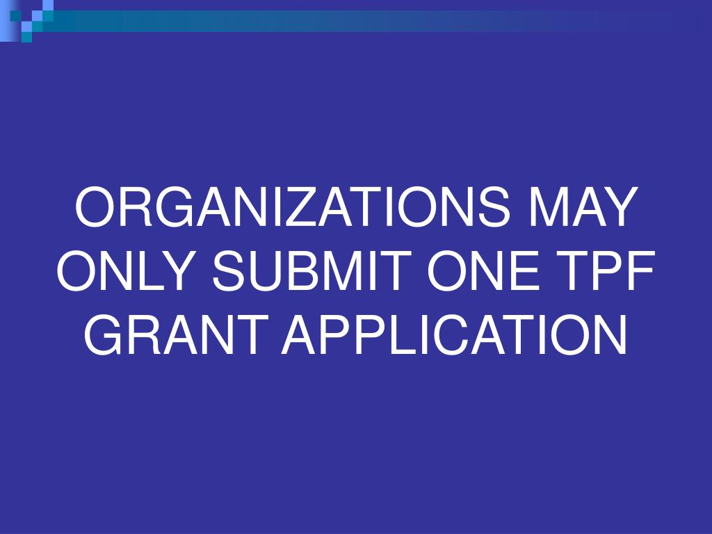 ORGANIZATIONS MAY ONLY SUBMIT ONE TPF GRANT APPLICATION