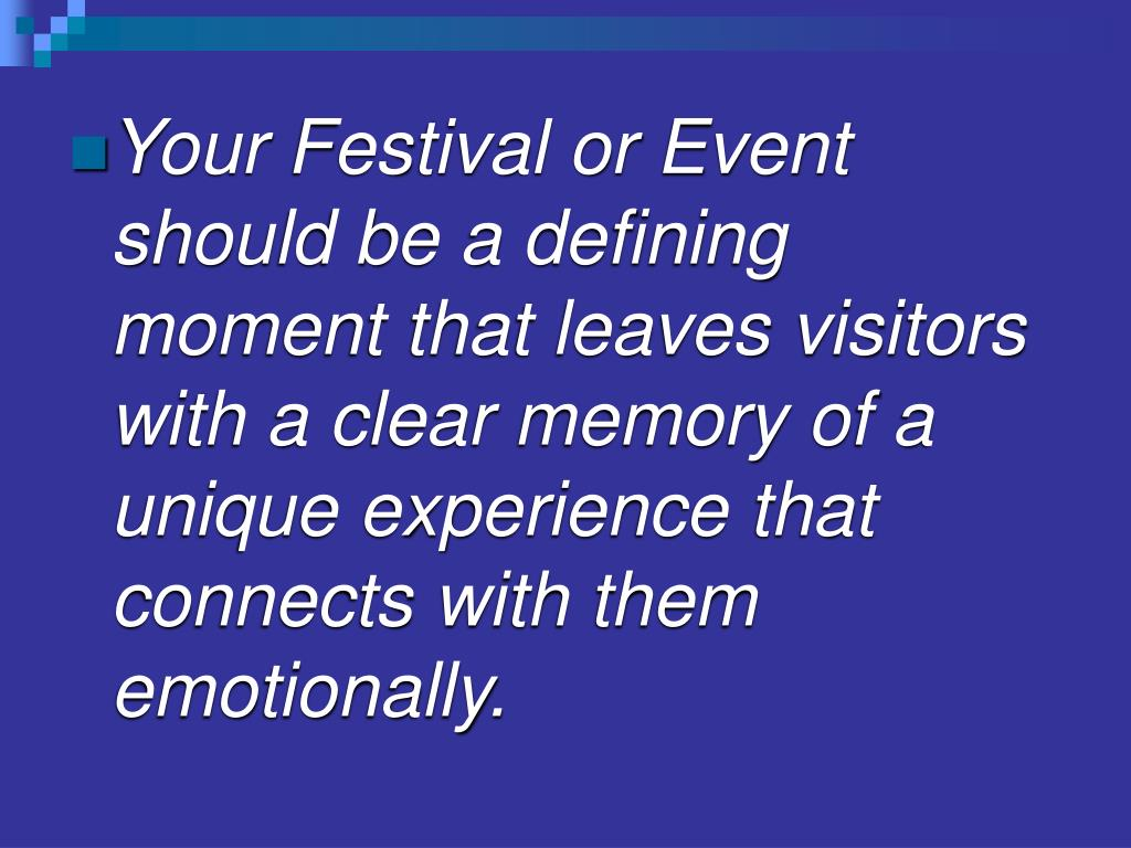 Your Festival or Event should be a defining moment that leaves visitors with a clear memory of a unique experience that connects with them emotionally.