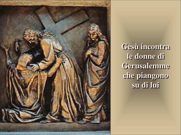 Gesù incontra le donne di Gerusalemme che piangono su di lui