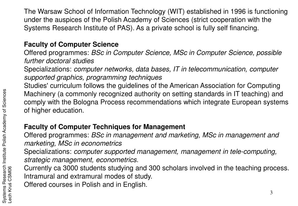 The Warsaw School of Information Technology (WIT) established in 1996 is functioning under the auspices of the Polish Academy of Sciences (strict cooperation with the Systems Research Institute of PAS). As a private school is fully self financing.
