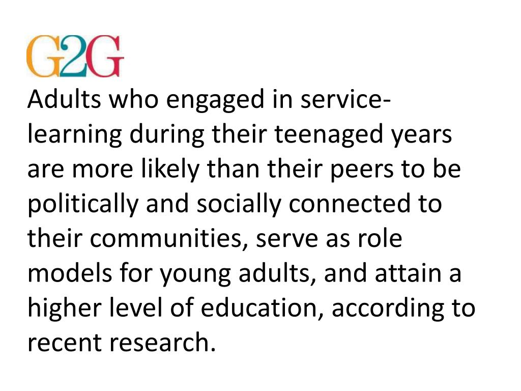 Adults who engaged in service-learning during their teenaged years are more likely than their peers to be politically and socially connected to their communities, serve as role models for young adults, and attain a higher level of education, according to recent research.